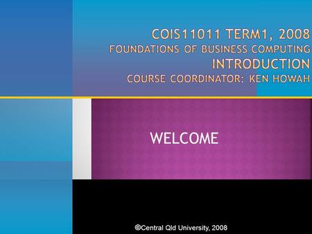 WELCOME © Central Qld University, 2008. 2  Increase IS/IT literacy  Increase knowledge of computers, the Internet and networks in business context 
