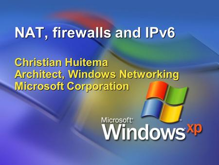 NAT, firewalls and IPv6 Christian Huitema Architect, Windows Networking Microsoft Corporation.