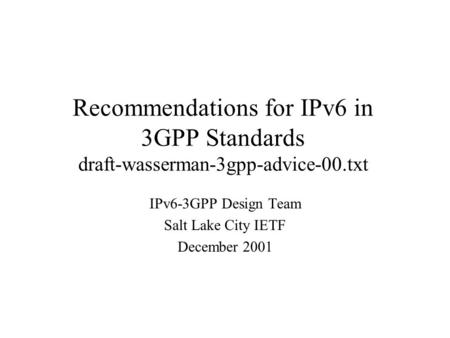 Recommendations for IPv6 in 3GPP Standards draft-wasserman-3gpp-advice-00.txt IPv6-3GPP Design Team Salt Lake City IETF December 2001.