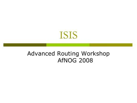 ISIS Advanced Routing Workshop AfNOG 2008. IS-IS Standards History  ISO 10589 specifies OSI IS-IS routing protocol for CLNS traffic Tag/Length/Value.
