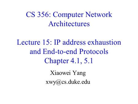 Xiaowei Yang xwy@cs.duke.edu CS 356: Computer Network Architectures Lecture 15: IP address exhaustion and End-to-end Protocols Chapter 4.1, 5.1 Xiaowei.
