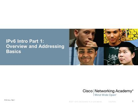 © 2007 – 2010, Cisco Systems, Inc. All rights reserved. Cisco Public IPv6 Intro – Part 1 1 IPv6 Intro Part 1: Overview and Addressing Basics.
