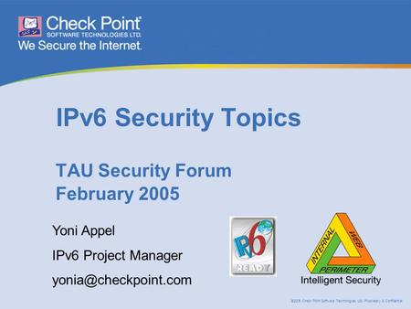 ©2005 Check Point Software Technologies Ltd. Proprietary & Confidential IPv6 Security Topics TAU Security Forum February 2005 Yoni Appel IPv6 Project Manager.