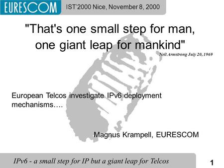 1 IPv6 - a small step for IP but a giant leap for Telcos IST'2000 Nice, November 8, 2000 That's one small step for man, one giant leap for mankind Neil.