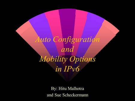 Auto Configuration and Mobility Options in IPv6 By: Hitu Malhotra and Sue Scheckermann.