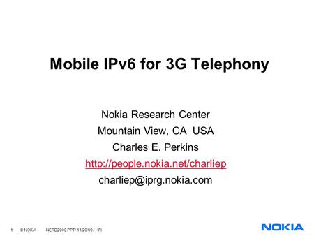 1 © NOKIA NERD2000.PPT/ 11/20/00 / HFl Mobile IPv6 for 3G Telephony Nokia Research Center Mountain View, CA USA Charles E. Perkins