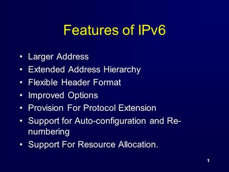 1 Features of IPv6 Larger Address Extended Address Hierarchy Flexible Header Format Improved Options Provision For Protocol Extension Support for Auto-configuration.