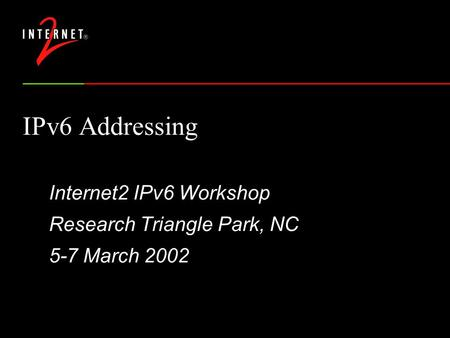 IPv6 Addressing Internet2 IPv6 Workshop Research Triangle Park, NC 5-7 March 2002.