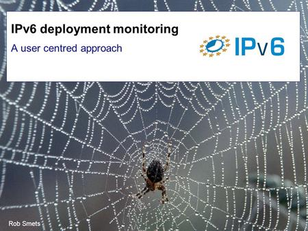 Rob Smets A user centred approach IPv6 deployment monitoring.