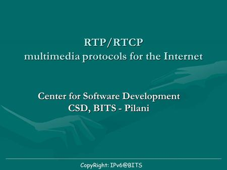 RTP/RTCP multimedia protocols for the Internet Center for Software Development CSD, BITS - Pilani CopyRight: