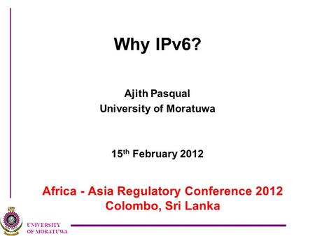 UNIVERSITY OF MORATUWA Africa - Asia Regulatory Conference 2012 Colombo, Sri Lanka Why IPv6? Ajith Pasqual University of Moratuwa 15 th February 2012.
