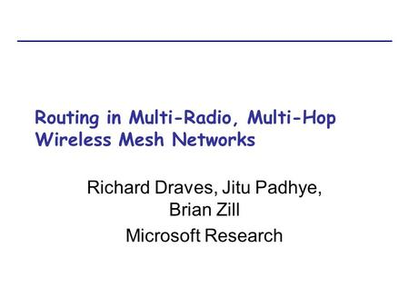 Routing in Multi-Radio, Multi-Hop Wireless Mesh Networks Richard Draves, Jitu Padhye, Brian Zill Microsoft Research.