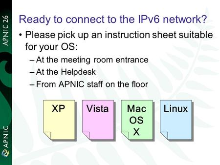 Ready to connect to the IPv6 network? Please pick up an instruction sheet suitable for your OS: –At the meeting room entrance –At the Helpdesk –From APNIC.