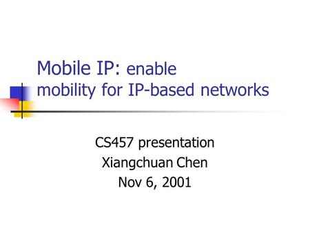 Mobile IP: enable mobility for IP-based networks CS457 presentation Xiangchuan Chen Nov 6, 2001.