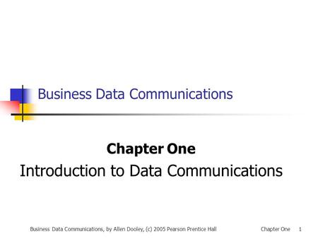 Business Data Communications, by Allen Dooley, (c) 2005 Pearson Prentice HallChapter One 1 Business Data Communications Chapter One Introduction to Data.
