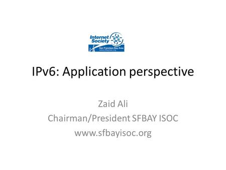 IPv6: Application perspective Zaid Ali Chairman/President SFBAY ISOC www.sfbayisoc.org.