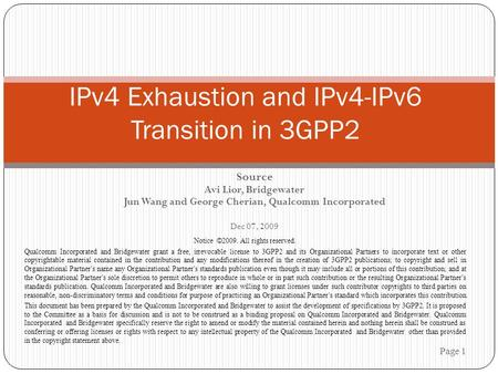 Source Avi Lior, Bridgewater Jun Wang and George Cherian, Qualcomm Incorporated Dec 07, 2009 Page 1 IPv4 Exhaustion and IPv4-IPv6 Transition in 3GPP2 Notice.