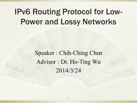 IPv6 Routing Protocol for Low- Power and Lossy Networks Speaker : Chih-Ching Chen Advisor : Dr. Ho-Ting Wu 2014/3/24 1.
