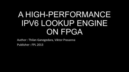 A HIGH-PERFORMANCE IPV6 LOOKUP ENGINE ON FPGA Author : Thilan Ganegedara, Viktor Prasanna Publisher : FPL 2013.
