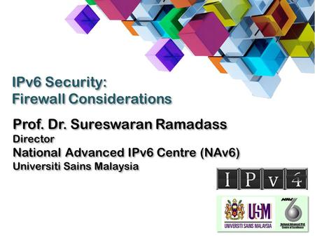 Prof. Dr. Sureswaran Ramadass Director National Advanced IPv6 Centre (NAv6) Universiti Sains Malaysia Prof. Dr. Sureswaran Ramadass Director National Advanced.