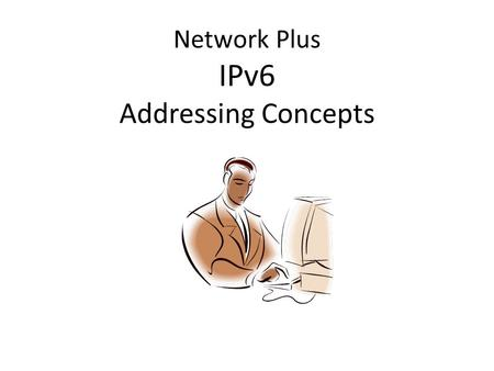 Network Plus IPv6 Addressing Concepts. 5/6/2013 IPv6 Addresses Not compatible with IPv4 128-bit address – 8 16-bit fields specified as 4 hex digits (0.