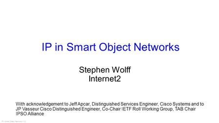 IP in Smart Object Networks V1.8 IP in Smart Object Networks With acknowledgement to Jeff Apcar, Distinguished Services Engineer, Cisco Systems and to.