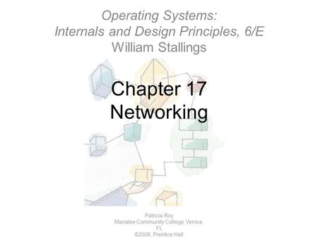 Chapter 17 Networking Patricia Roy Manatee Community College, Venice, FL ©2008, Prentice Hall Operating Systems: Internals and Design Principles, 6/E William.