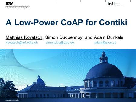 Monday, 17 Oct 2011 A Low-Power CoAP for Contiki Matthias Kovatsch, Simon Duquennoy, and Adam Dunkels