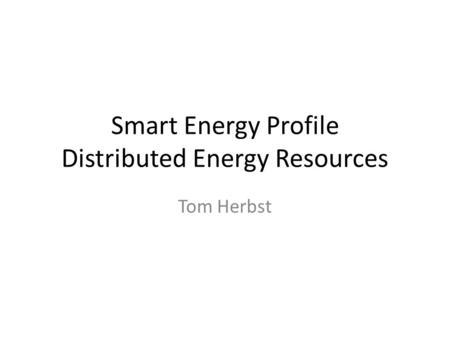 Smart Energy Profile Distributed Energy Resources Tom Herbst.