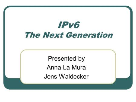 IPv6 The Next Generation Presented by Anna La Mura Jens Waldecker.
