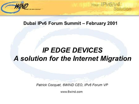 IP EDGE DEVICES A solution for the Internet Migration Patrick Cocquet, 6WIND CEO, IPv6 Forum VP www.6wind.com Dubai IPv6 Forum Summit – February 2001.