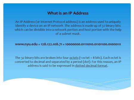 What is an IP Address An IP Address (or Internet Protocol address) is an address used to uniquely identify a device on an IP network. The address is made.