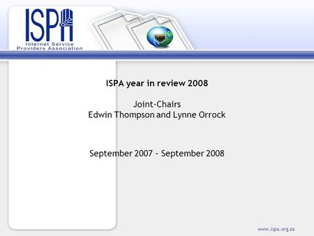Www.ispa.org.za ISPA year in review 2008 Joint-Chairs Edwin Thompson and Lynne Orrock September 2007 – September 2008.