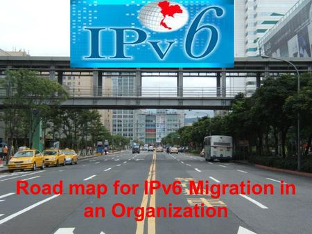 IPv6 7/18/2015 1 Road map for IPv6 Migration in an Organization.