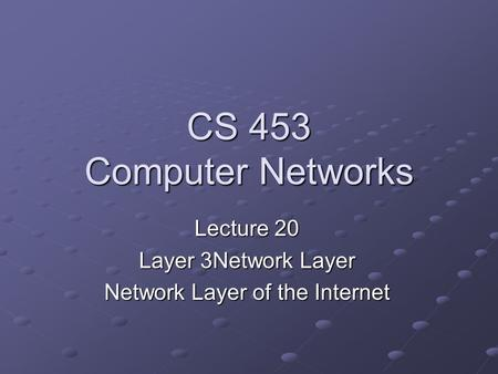 CS 453 Computer Networks Lecture 20 Layer 3Network Layer Network Layer of the Internet.