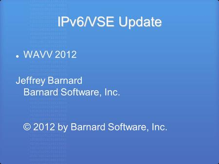 IPv6/VSE Update WAVV 2012 Jeffrey Barnard Barnard Software, Inc. © 2012 by Barnard Software, Inc.