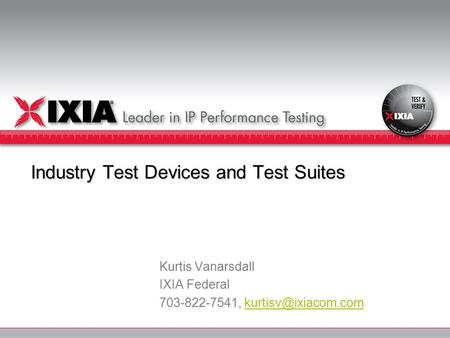 Industry Test Devices and Test Suites Kurtis Vanarsdall IXIA Federal 703-822-7541,