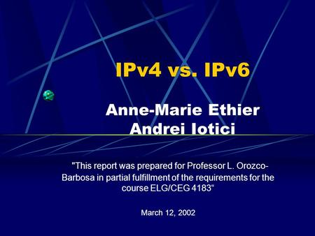 IPv4 vs. IPv6 Anne-Marie Ethier Andrei Iotici This report was prepared for Professor L. Orozco- Barbosa in partial fulfillment of the requirements for.