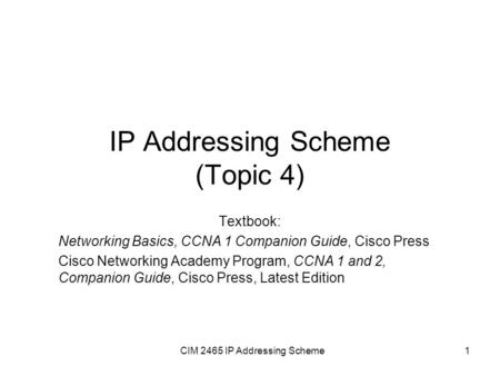 CIM 2465 IP Addressing Scheme1 IP Addressing Scheme (Topic 4) Textbook: Networking Basics, CCNA 1 Companion Guide, Cisco Press Cisco Networking Academy.