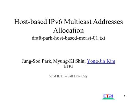AST-IPng-004 1 Host-based IPv6 Multicast Addresses Allocation draft-park-host-based-mcast-01.txt Jung-Soo Park, Myung-Ki Shin, Yong-Jin Kim ETRI 52nd IETF.