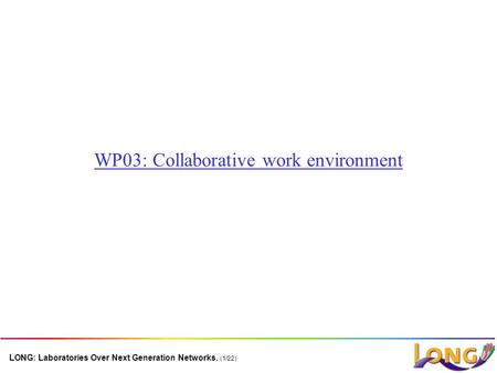 LONG: Laboratories Over Next Generation Networks. (1/22) WP03: Collaborative work environment.
