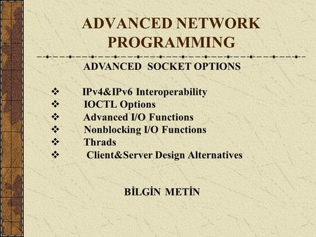 ADVANCED NETWORK PROGRAMMING BİLGİN METİN ADVANCED SOCKET OPTIONS  IPv4&IPv6 Interoperability  IOCTL Options  Advanced I/O Functions  Nonblocking I/O.