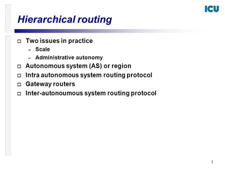 1 o Two issues in practice – Scale – Administrative autonomy o Autonomous system (AS) or region o Intra autonomous system routing protocol o Gateway routers.