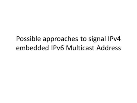 Possible approaches to signal IPv4 embedded IPv6 Multicast Address.