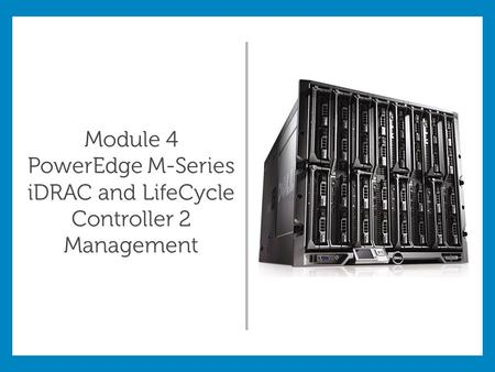 Module 4 PowerEdge M-Series iDRAC and LifeCycle Controller 2 Management.