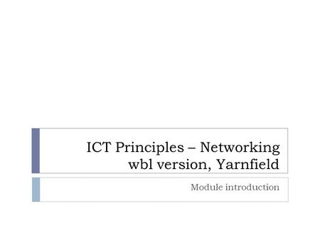 ICT Principles – Networking wbl version, Yarnfield Module introduction.