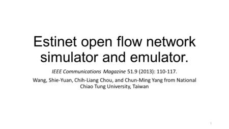 Estinet open flow network simulator and emulator. IEEE Communications Magazine 51.9 (2013): 110-117. Wang, Shie-Yuan, Chih-Liang Chou, and Chun-Ming Yang.