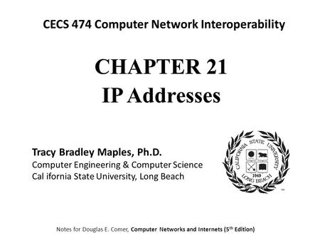 CECS 474 Computer Network Interoperability Notes for Douglas E. Comer, Computer Networks and Internets (5 th Edition) Tracy Bradley Maples, Ph.D. Computer.