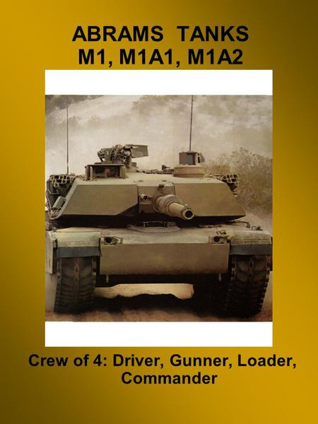 ABRAMS TANKS M1, M1A1, M1A2 Crew of 4: Driver, Gunner, Loader, Commander.