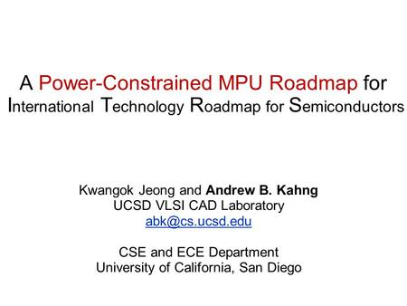 A Power-Constrained MPU Roadmap for I nternational T echnology R oadmap for S emiconductors Kwangok Jeong and Andrew B. Kahng UCSD VLSI CAD Laboratory.